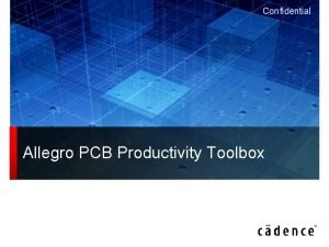 Confidential Allegro PCB Productivity Toolbox Productivity Features 2
