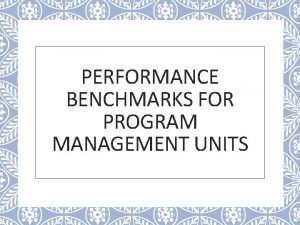 PERFORMANCE BENCHMARKS FOR PROGRAM MANAGEMENT UNITS Why Performance