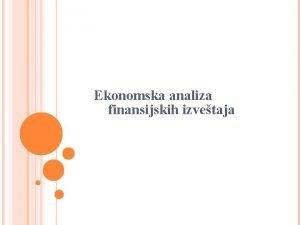 Ekonomska analiza finansijskih izvetaja EKONOMSKA ANALIZA Ekonomska analiza