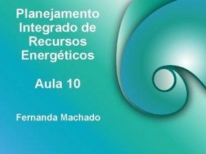 Planejamento Integrado de Recursos Energticos Aula 10 Fernanda