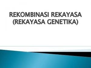 REKOMBINASI REKAYASA REKAYASA GENETIKA BIOTEKNOLOGI MODERN Bioteknologi modern