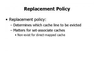 Replacement Policy Replacement policy Determines which cache line