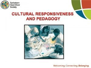 CULTURAL RESPONSIVENESS AND PEDAGOGY What is culturally responsive