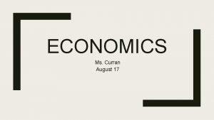 ECONOMICS Ms Curran August 17 Economics The study