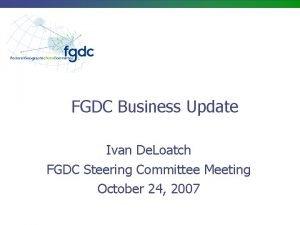 FGDC Business Update Ivan De Loatch FGDC Steering