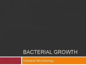 BACTERIAL GROWTH Industrial Microbiology Bacterial growth Binary fission