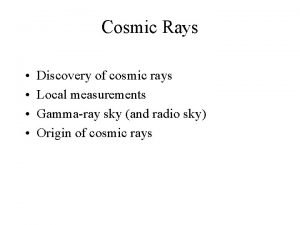 Cosmic Rays Discovery of cosmic rays Local measurements