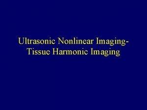 Ultrasonic Nonlinear Imaging Tissue Harmonic Imaging Tissue Nonlinear