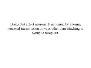 Drugs that affect neuronal functioning by altering neuronal