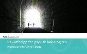 Pakkeforlp for psykisk helse og rus Prosjektdirektr Anne
