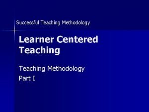 Successful Teaching Methodology Learner Centered Teaching Methodology Part
