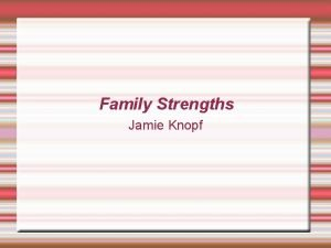 Family Strengths Jamie Knopf Family Strengths Summary Families