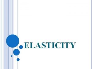 ELASTICITY WHAT IS AN ELASTICITY Measurement of the