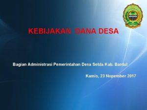 KEBIJAKAN DANA DESA Bagian Administrasi Pemerintahan Desa Setda