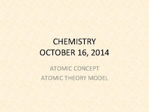 CHEMISTRY OCTOBER 16 2014 ATOMIC CONCEPT ATOMIC THEORY