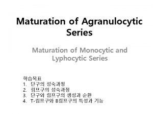 Maturation of Agranulocytic Series Maturation of Monocytic and