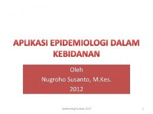 APLIKASI EPIDEMIOLOGI DALAM KEBIDANAN Oleh Nugroho Susanto M