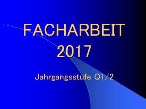 FACHARBEIT 2017 Jahrgangsstufe Q 12 Facharbeit 2016 Jahrgangsstufe