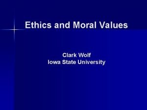 Ethics and Moral Values Clark Wolf Iowa State