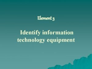 Element 3 Identify information technology equipment LEARNING OUTCOMES