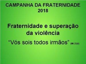 CAMPANHA DA FRATERNIDADE 2018 Fraternidade e superao da