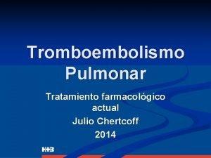 Tromboembolismo Pulmonar Tratamiento farmacolgico actual Julio Chertcoff 2014