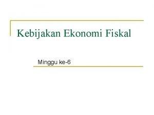 Kebijakan Ekonomi Fiskal Minggu ke6 Kebijakan Fiskal Adalah