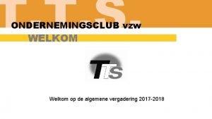 T T S ONDERNEMINGSCLUB vzw WELKOM Welkom op