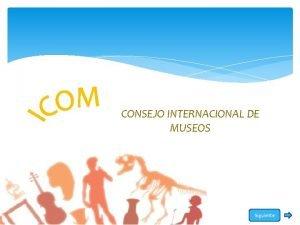 CONSEJO INTERNACIONAL DE MUSEOS Siguiente CONSEJO INTERNACIONAL DE