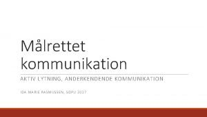Mlrettet kommunikation AKTIV LYTNING ANDERKENDENDE KOMMUNIKATION IDA MARIE
