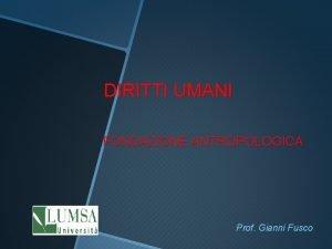 DIRITTI UMANI FONDAZIONE ANTROPOLOGICA Prof Gianni Fusco IL