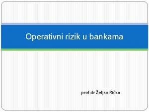 Operativni rizik u bankama prof dr eljko Rika