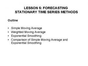 LESSON 5 FORECASTING STATIONARY TIME SERIES METHODS Outline