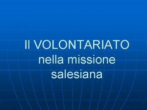 Il VOLONTARIATO nella missione salesiana Il VOLONTARIATO NELLA