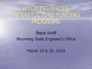 WYOMING WATER INFRASTUCTURE FUNDING PROGRAMS Steve Wolff Wyoming