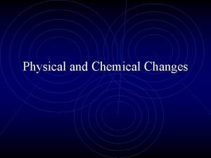 Physical and Chemical Changes What is a PHYSICAL
