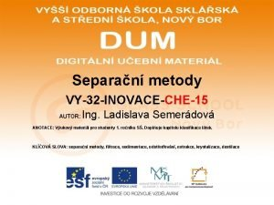 Separan metody VY32 INOVACECHE15 AUTOR Ing Ladislava Semerdov