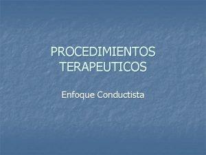 PROCEDIMIENTOS TERAPEUTICOS Enfoque Conductista PROCEDIMIENTOS n n 1