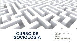 CURSO DE SOCIOLOGIA Professor Dcio Soares Vicente Email