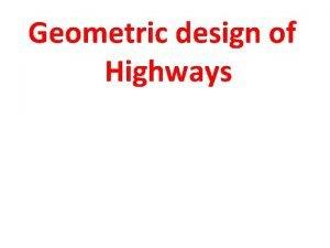 Geometric design of Highways Geometric Design The highway