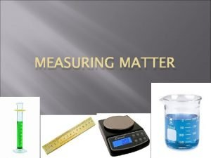 MEASURING MATTER Measuring Mass A scale is used