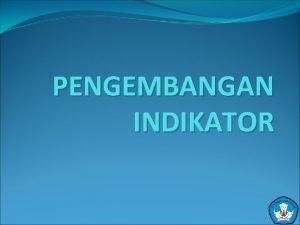 PENGEMBANGAN INDIKATOR PENGERTIAN INDIKATOR Indikator merupakan penanda pencapaian