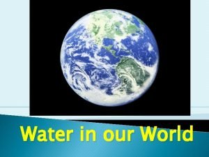 Water in our World Water Facts There is