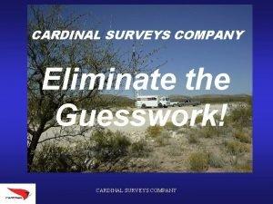 CARDINAL SURVEYS COMPANY Eliminate the Guesswork CARDINAL SURVEYS