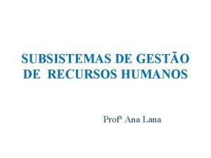 SUBSISTEMAS DE GESTO DE RECURSOS HUMANOS Prof Ana