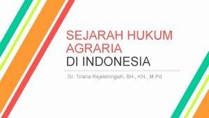 SEJARAH HUKUM AGRARIA DI INDONESIA Dr Triana Rejekiningsih