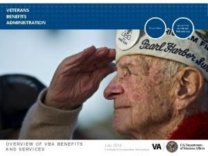 VETERANS BENEFITS ADMINISTRATION OVERVIEW OF VBA BENEFITS AND