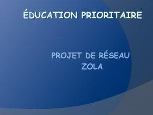 DUCATION PRIORITAIRE PROJET DE RSEAU ZOLA Chaque rseau