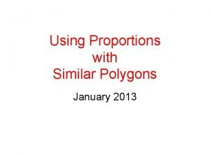 Using Proportions with Similar Polygons January 2013 Polygons