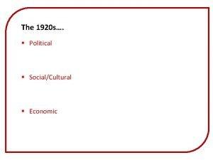 The 1920 s Political SocialCultural Economic The 1920